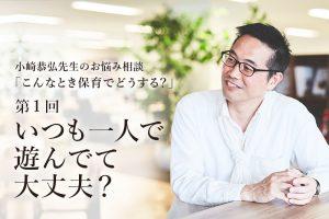 """「いつも一人で遊んでて大丈夫?」——小崎恭弘先生の""""こんなとき保育でどうする"""""""