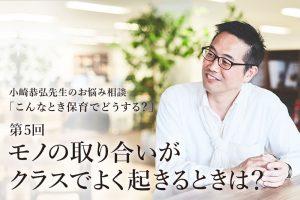 """「モノの取り合いがクラスでよく起きるときは?」——小崎恭弘先生の""""こんなとき保育でどうする"""""""
